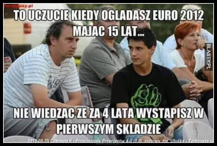 To uczucie kiedy oglądasz euro 2012 mając 15 lat