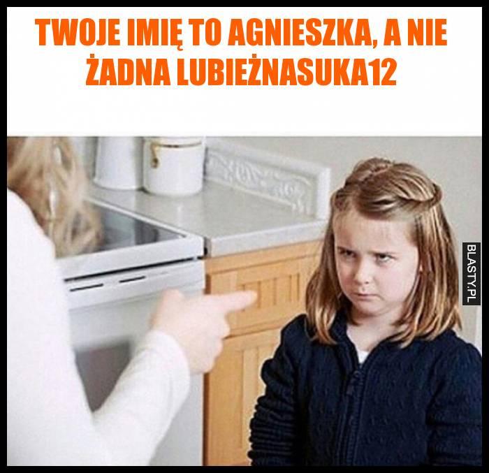 Twoje imię to Agnieszka, a nie żadna lubieżnasuka12