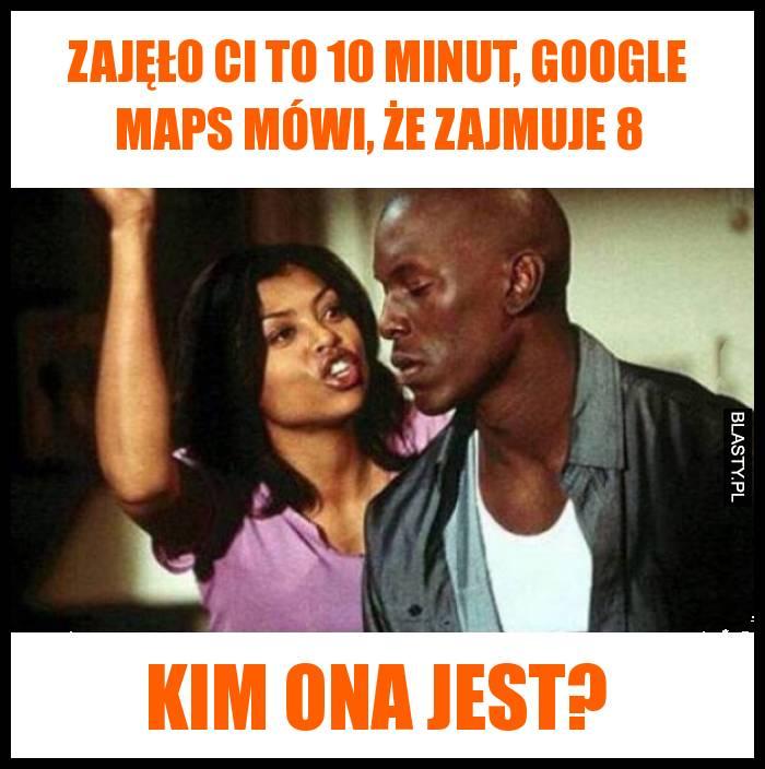Zajęło ci to 10 minut, Google maps mówi, że zajmuje 8