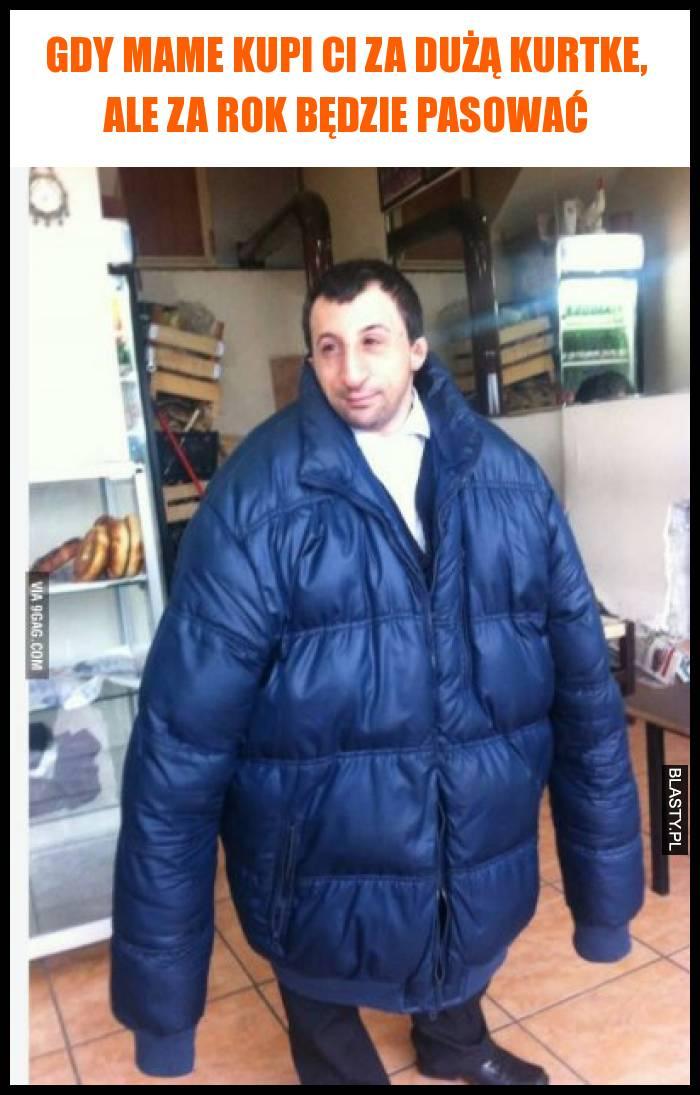 Gdy mame kupi Ci za dużą kurtke, ale za rok będzie pasować
