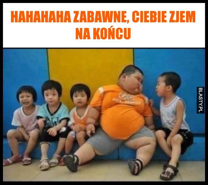 Hahahaha zabawne, Ciebie zjem na końcu