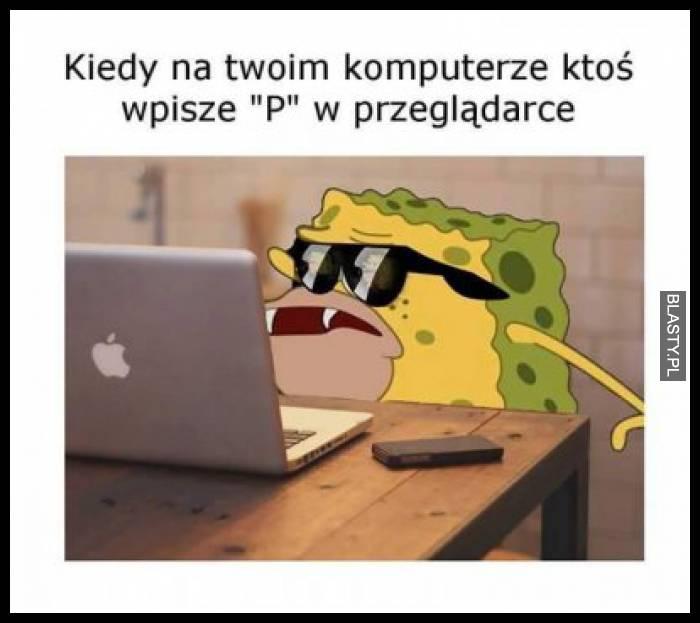 Kiedy ktoś na Twoim komputerze wpisze literkę P