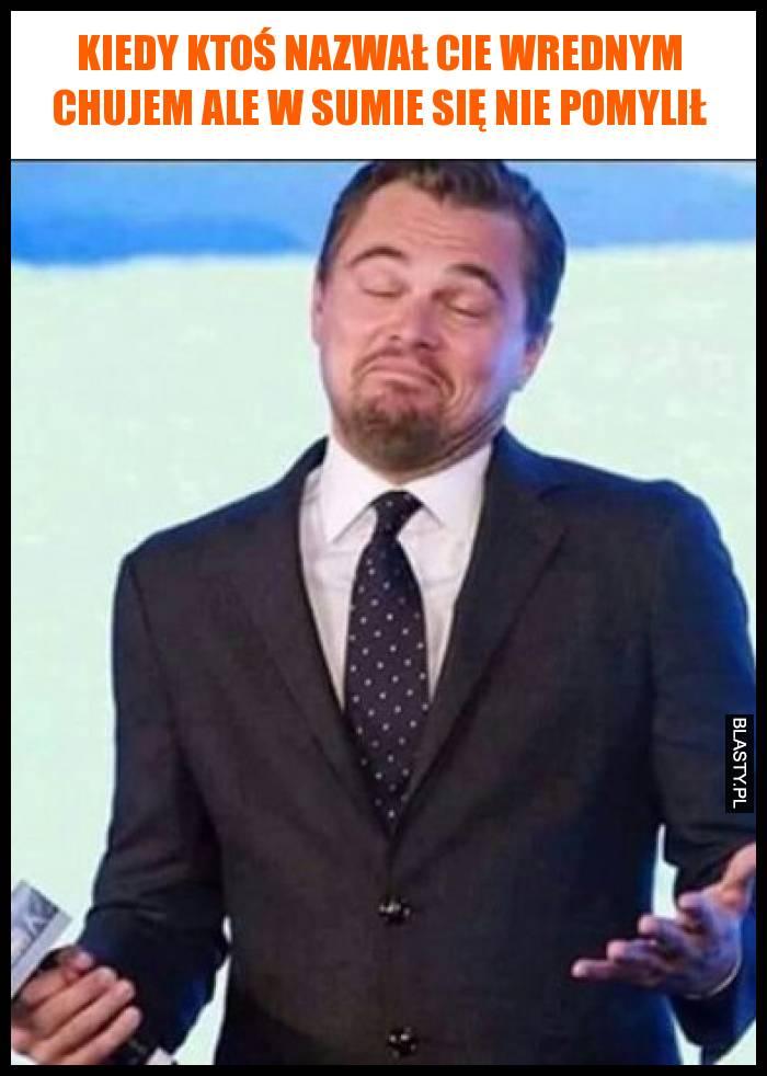 Kiedy ktoś nazwał Cie wrednym chujem ale w sumie się nie pomylił