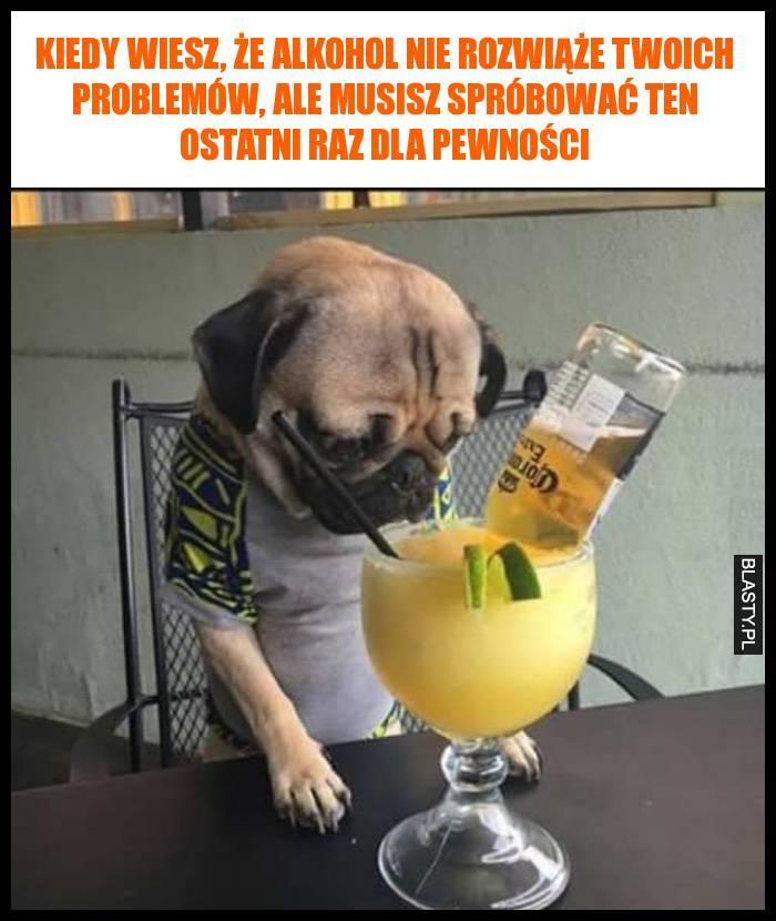 Kiedy wiesz, że alkohol nie rozwiąże Twoich problemów, ale musisz spróbować ten ostatni raz dla pewności