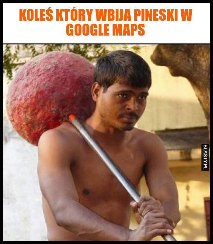 Koleś który wbija pineski w google maps