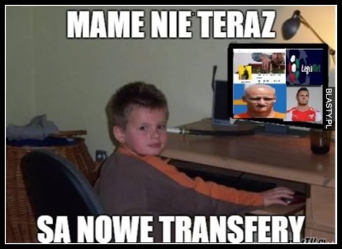 Mame nie teraz są nowe transfery
