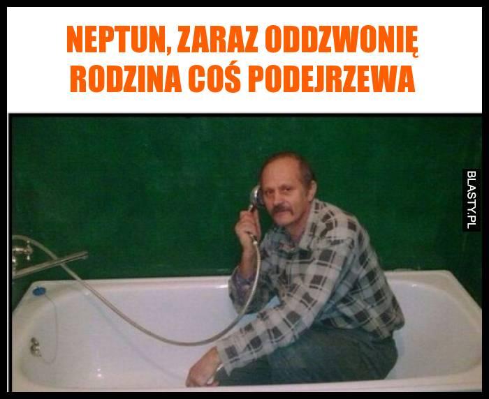 Neptun, zaraz oddzwonię rodzina coś podejrzewa