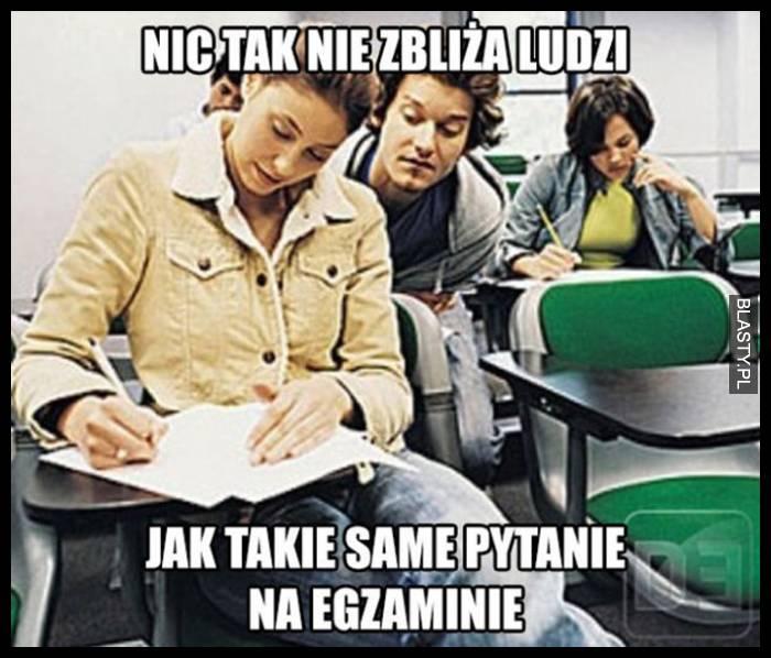 Nic tak nie zbliża ludzi jak takie same pytana na egzaminie