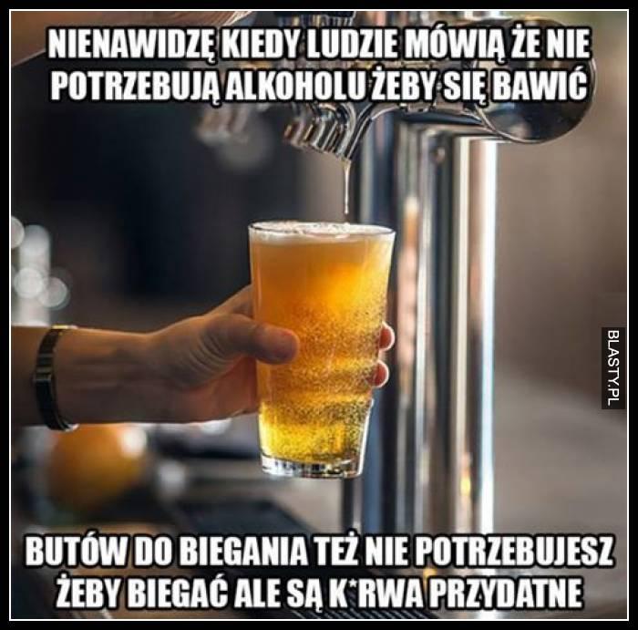 Nienawidzę kiedy ludzie mówią, że nie potrzebują alkoholu żeby się bawić