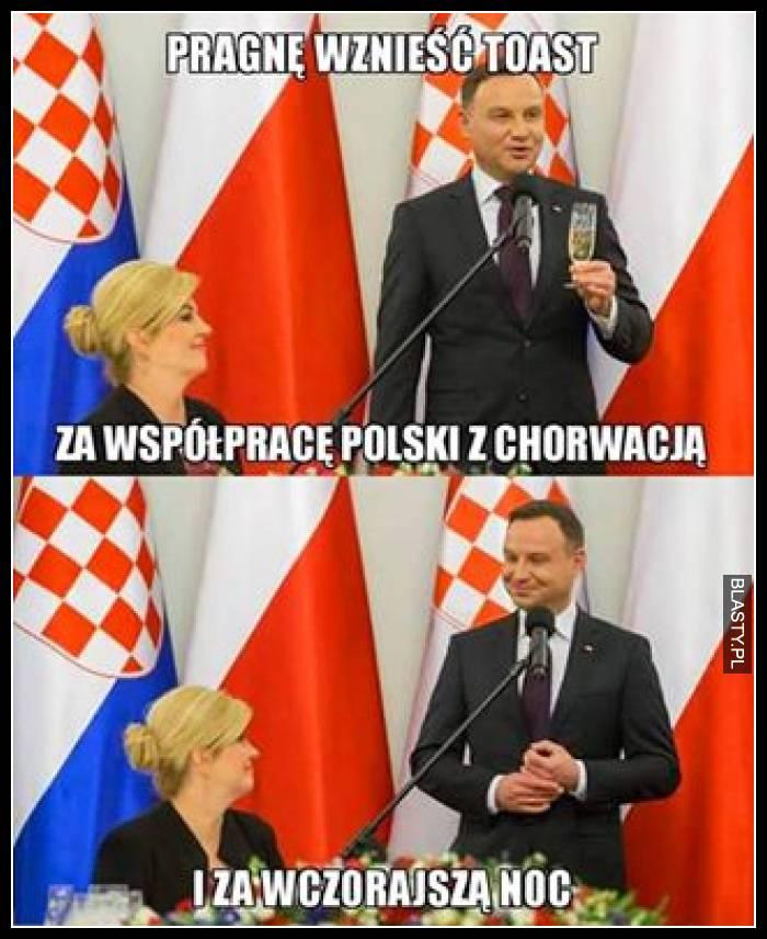 Pragnę wznieść toast za współpracę polski i chorwacji i za wczorajszą noc