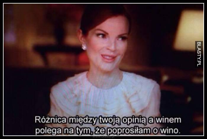Różnica na temat twoją opinią a winem polega na tym, że prosiłam o wino