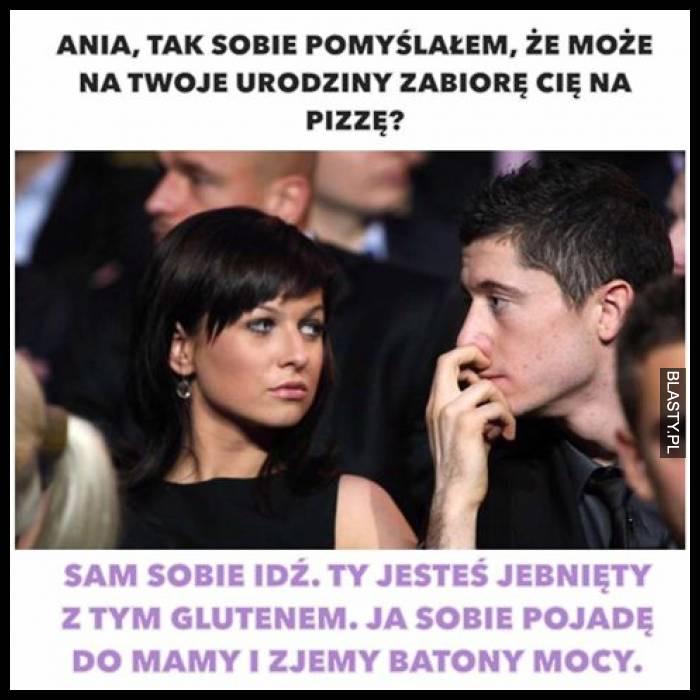 Ania tak sobie pomyślałem, że może na Twoje urodziny zabiorę Cie na pizze