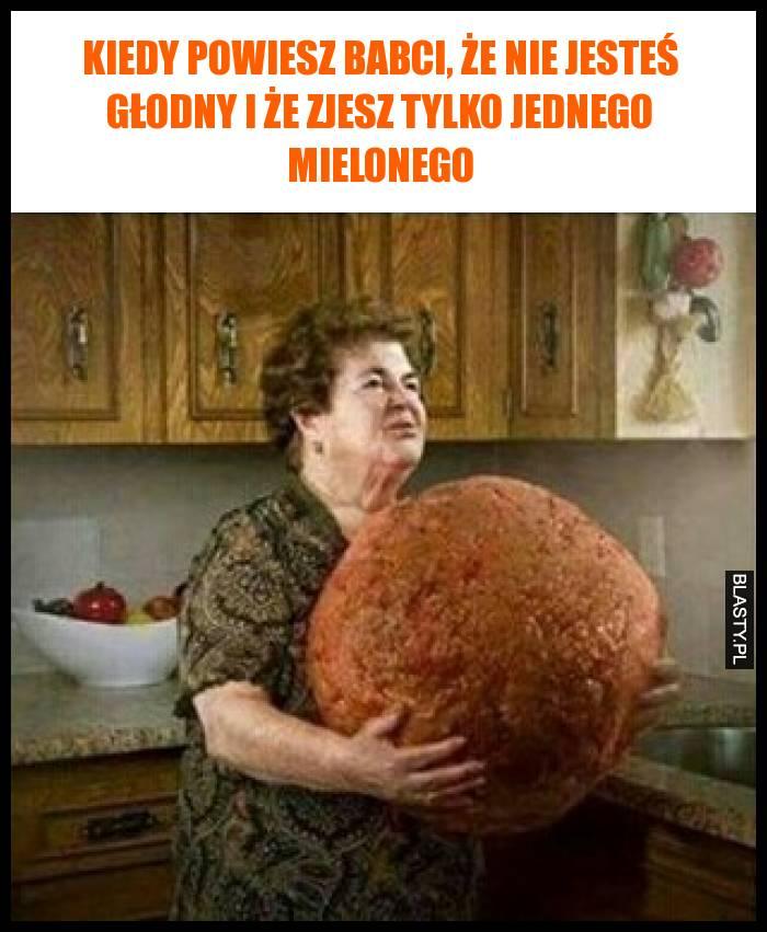 Kiedy powiesz babci, że nie jesteś głodny i że zjesz tylko jednego mielonego