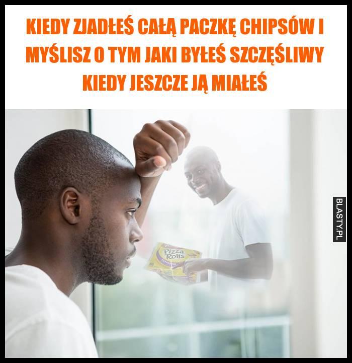 Kiedy zjadłeś całą paczkę chipsów i myślisz o tym jaki byłeś szczęśliwy kiedy jeszcze ją miałeś