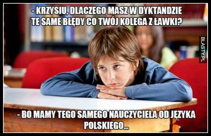 Krzysiu dlaczego masz w dyktandzie te same błędy co twój kolega z ławki - bo mamy tego samego nauczyciela od polskiego