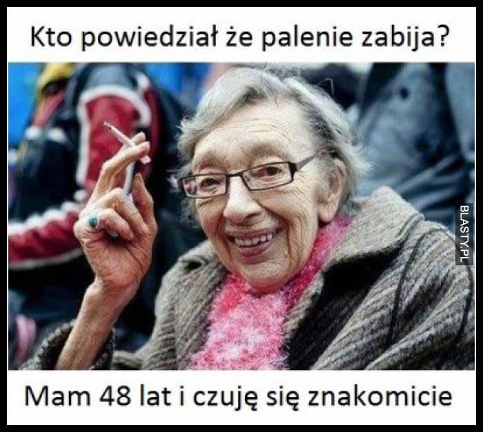 Kto powiedział, że palenie zabija ? mam 48 lat i czuję się znakomicie