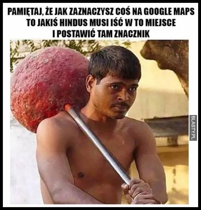 Pamiętaj, że jak zaznaczysz coś na google maps to jakiś hindus musi iść w to miejsce i postawić tam znacznik