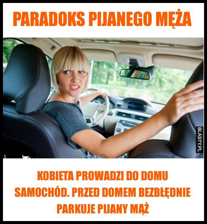 Paradoks pijanego męża - Kobieta prowadzi do domu samochód. Przed domem bezbłędnie parkuje pijany mąż