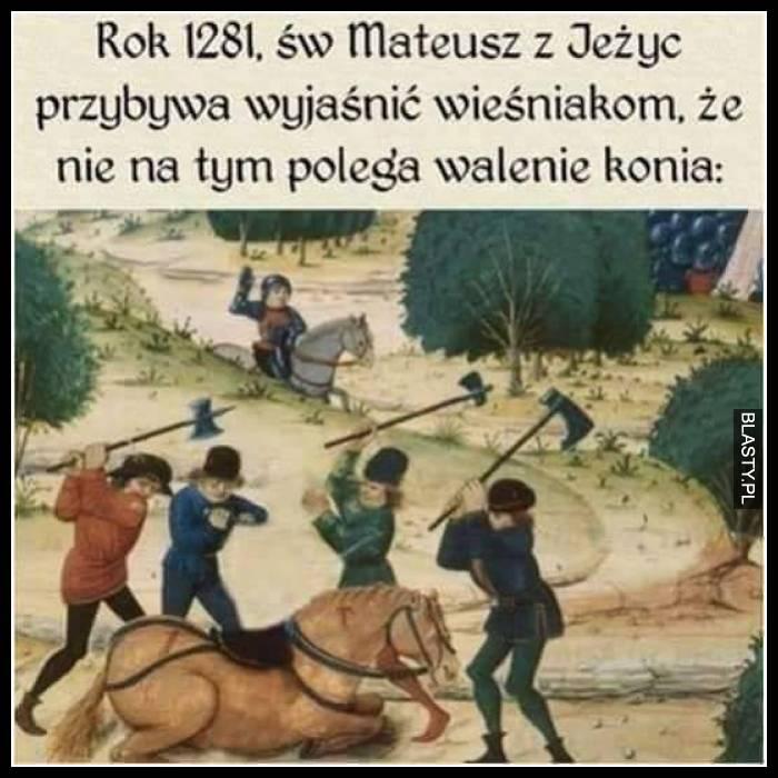 Rok 1281, św Mateusz z Jeżyć przybywa wyjaśnić wieśniakom, że nie na tym polega walenie konia