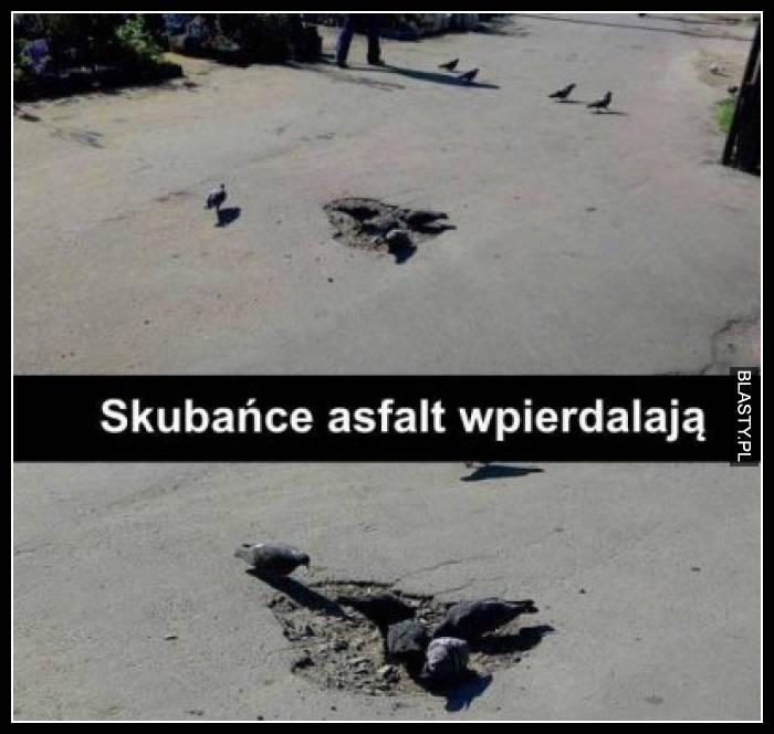 Skubańce asfalt wpierdalają