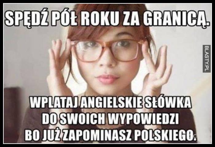 Spędź pół roku za granicą. Wplataj angielskie słówka do swoich wypowiedzi, bo już zapominasz polskiego.