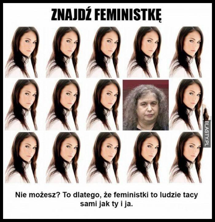 Znajdź feministkę - nie możesz ? to dlatego że feministki to ludzie tacy sami jak ty i ja