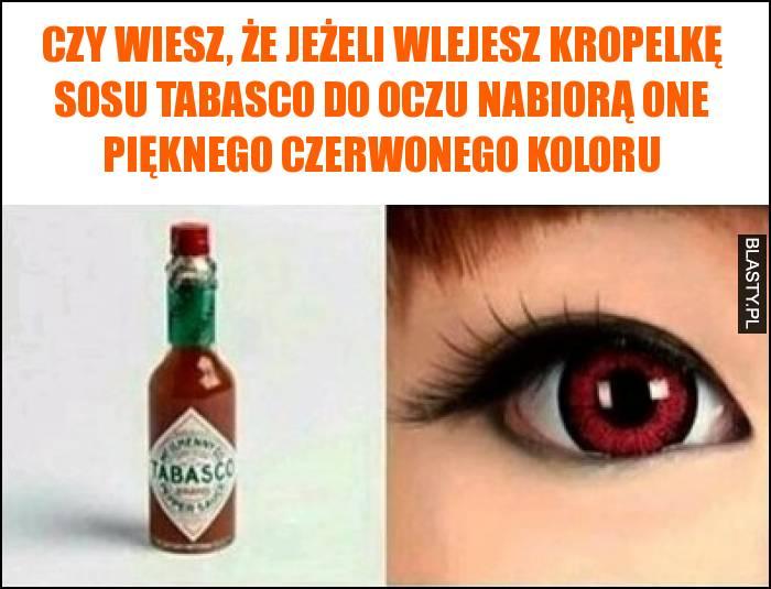 Czy wiesz, że jeżeli wlejesz kropelkę sosu tabasco do oczu nabiorą one pięknego czerwonego koloru