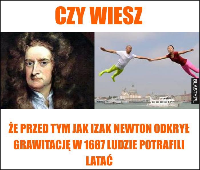 Czy wiesz, że przed tym jak Izak Newton odkrył grawitację w 1687 ludzie potrafili latać