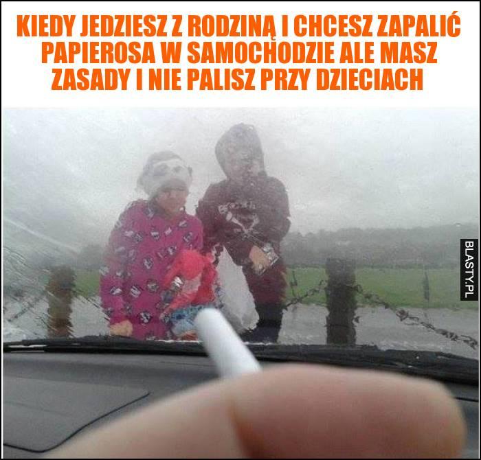 Kiedy jedziesz z rodziną i chcesz zapalić papierosa w samochodzie ale masz zasady i nie palisz przy dzieciach