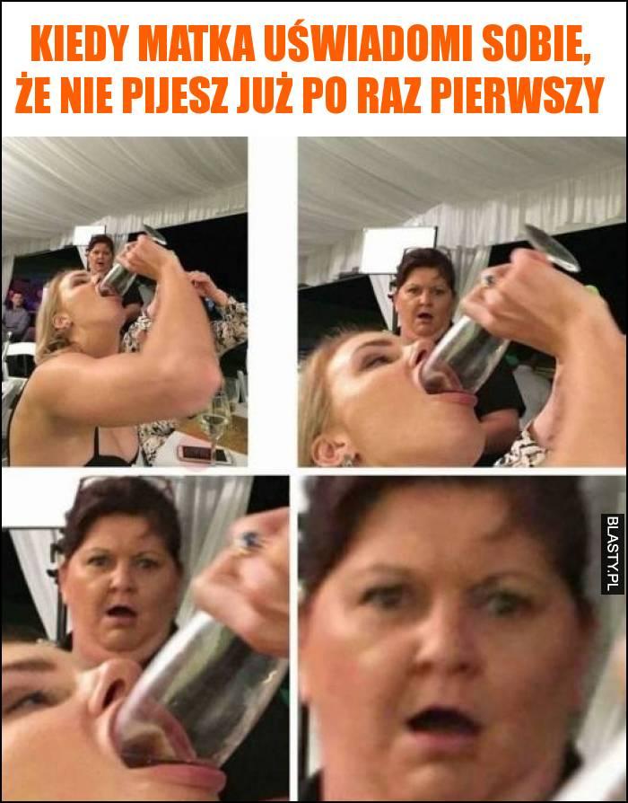 Kiedy matka uświadomi sobie, że nie pijesz już po raz pierwszy