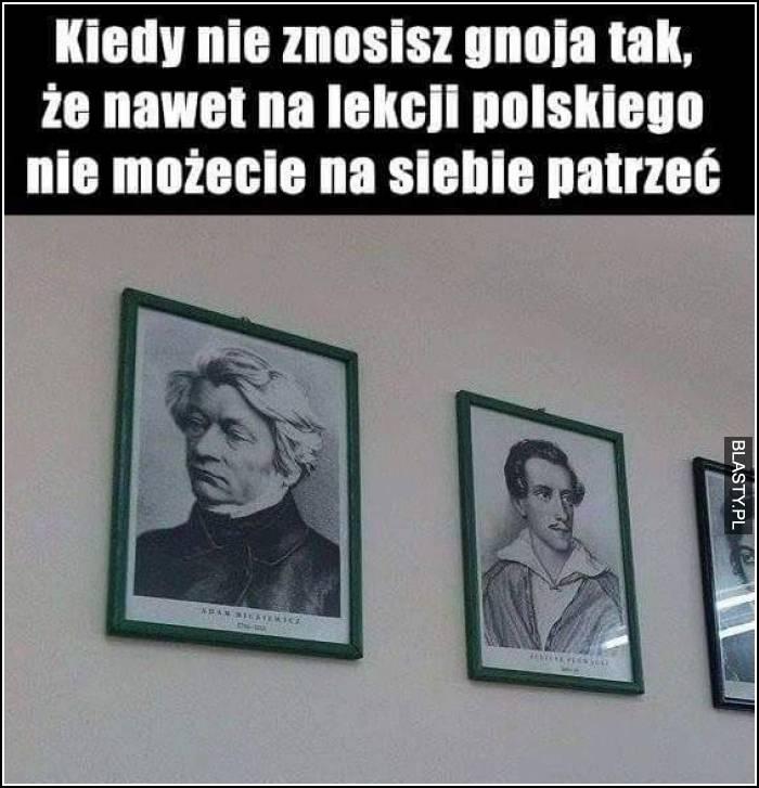 Kiedy nie znosisz gnojka tak, że nawet na lekcji polskiego nie możecie na siebie patrzeć