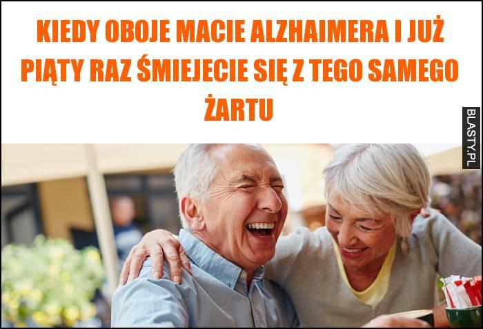 Kiedy oboje macie alzhaimera i już piąty raz śmiejecie się z tego samego żartu