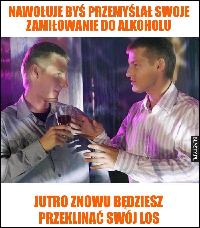 Nawołuje byś przemyślał swoje zamiłowanie do alkoholu - jutro znowu będziesz przeklinać swój los