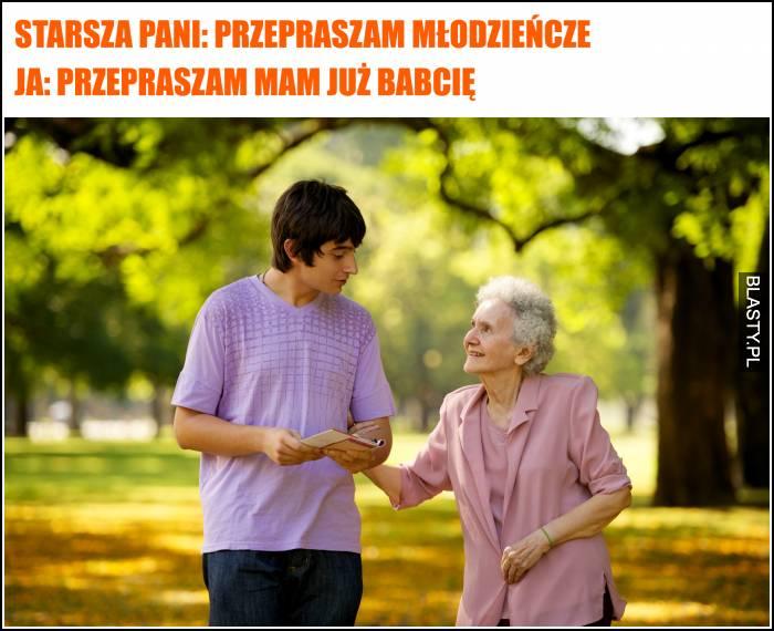 starsza pani - przepraszam młodzieńcze, mam już babcię