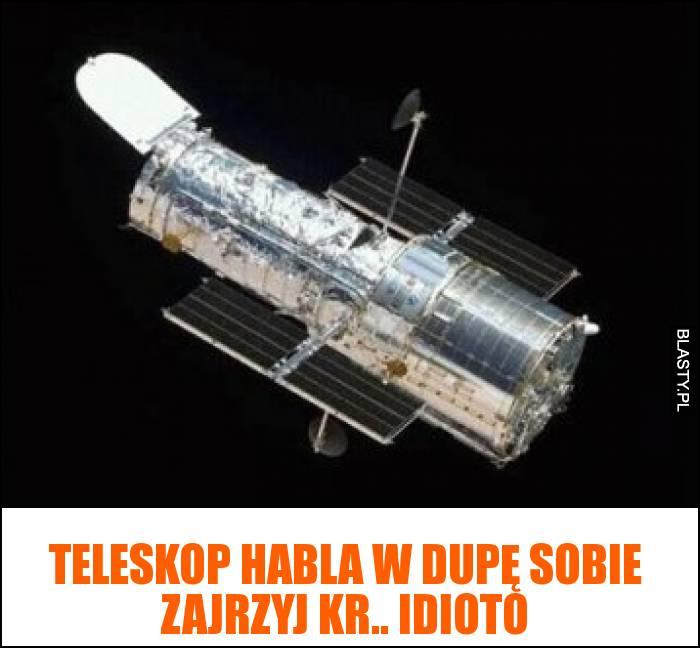 Teleskop habla w dupę sobie zajrzyj kr.. idioto