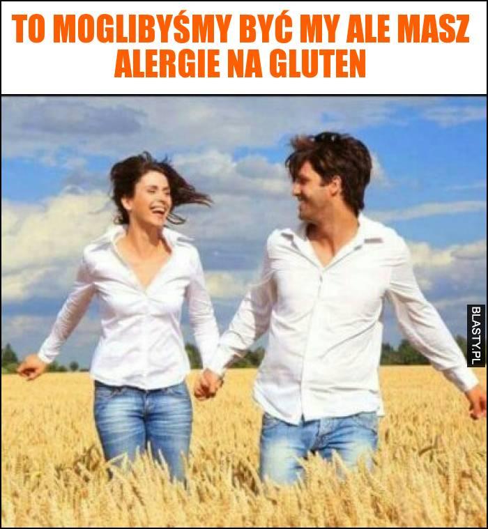 To moglibyśmy być my ale masz alergie na gluten