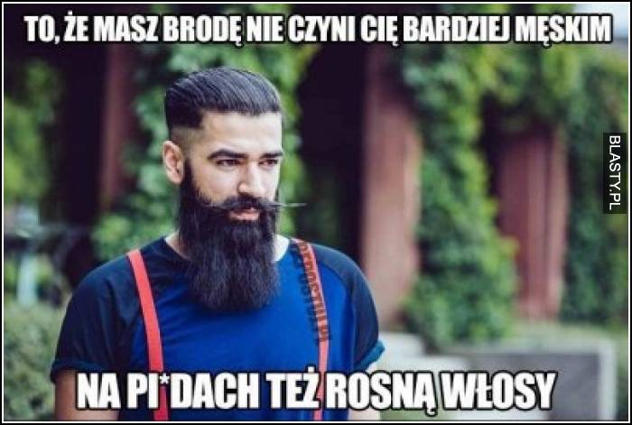 To, że masz brodę nie czyni Cię bardziej męskim, na pindach też rosną włosy