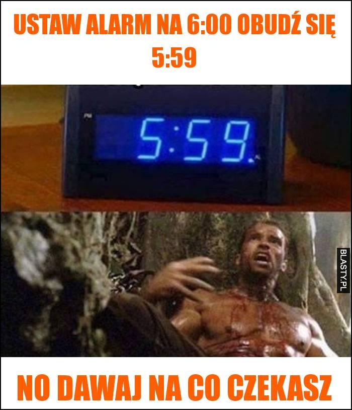 Ustaw alarm na 6:00 obudź się 5:59 - no dawaj na co czekasz