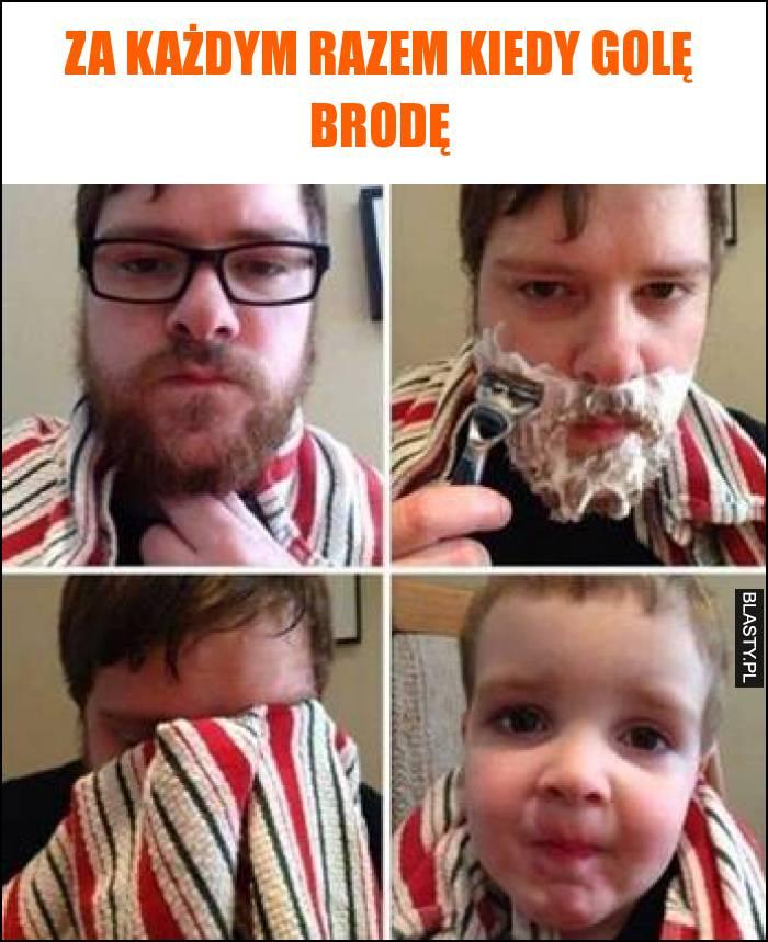Za każdym razem kiedy golę brodę