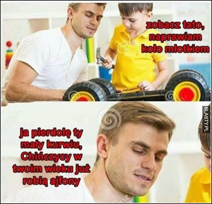 Zobacz tato naprawiam koło młotkiem, ty mały kurwiu