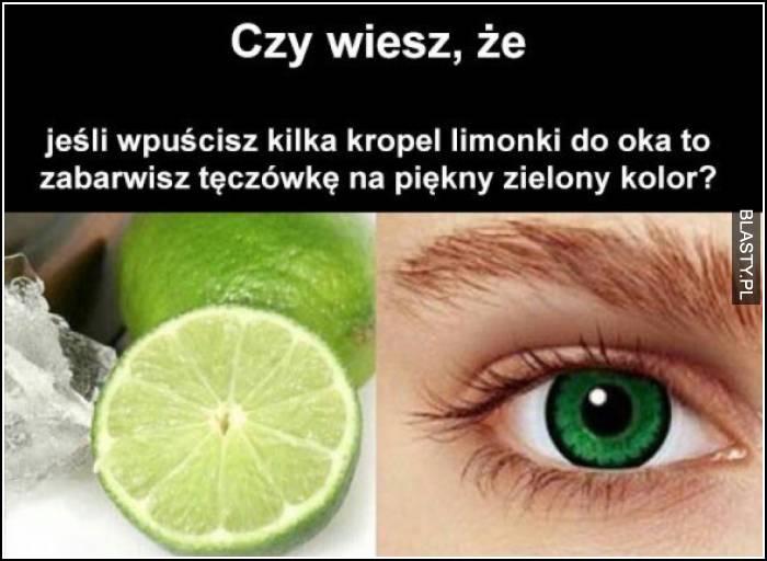 Czy wiesz, że jeżeli wpuścisz kilka kropel limonki do oka to zabarwisz tęczówkę na piękny zielony kolor
