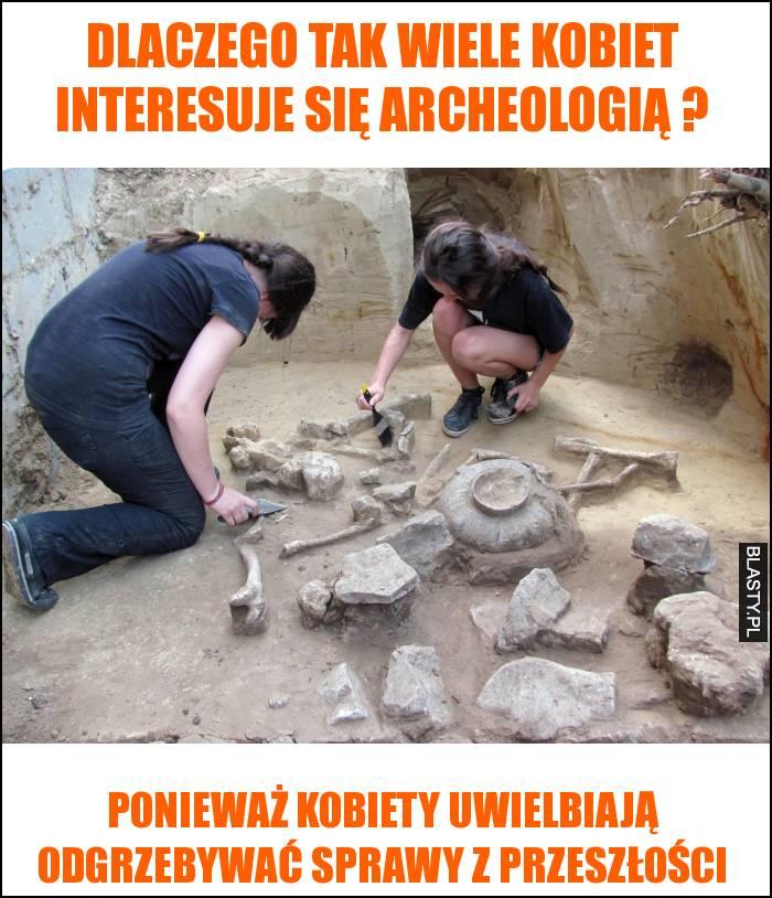 Dlaczego tak wiele kobiet interesuje się archeologią ?