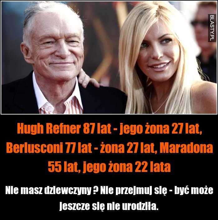 Hugh Refner 87 lat - jego żona 27 lat, Berlusconi 77 lat - żona 27 lat, Maradona 55 lat, jego żona 22 lata