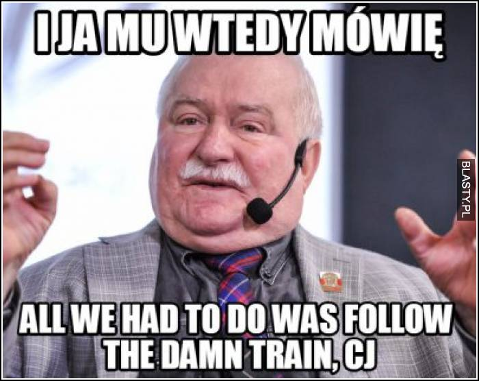 I ja mu wtedy mówię - all we had to do was follow the damn train, CJ