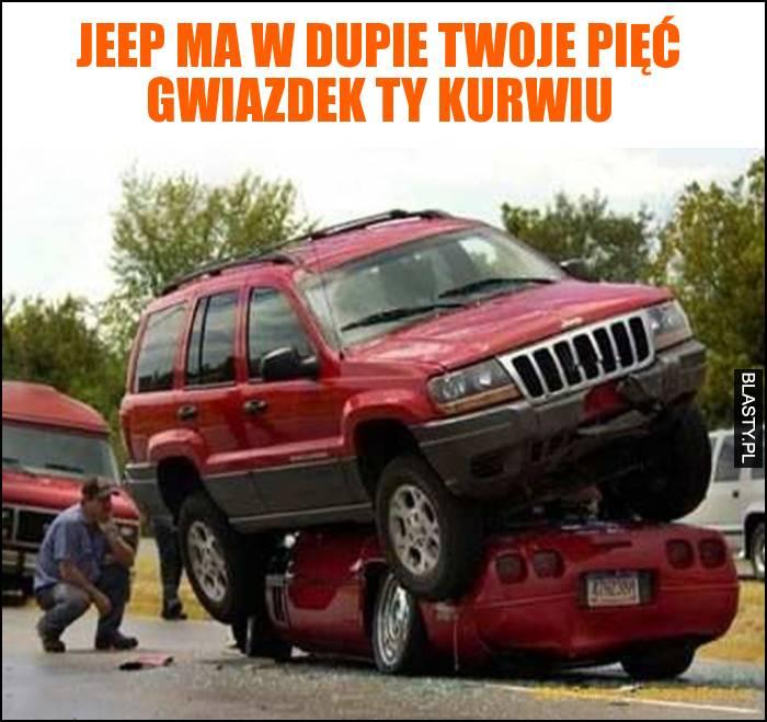 Jeep ma w dupie twoje pięć gwiazdek ty kurwiu