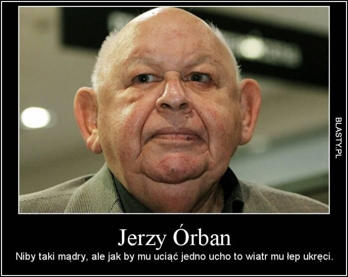 Jerzy Orban niby taki mądry ale jakby mu jedno ucho obciąć to by mu wiatr kark ukręcił