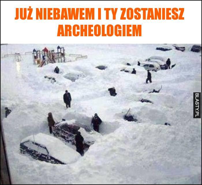Już niebawem i ty zostaniesz archeologiem