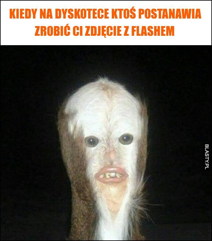 Kiedy na dyskotece ktoś postanawia zrobić Ci zdjęcie z flashem