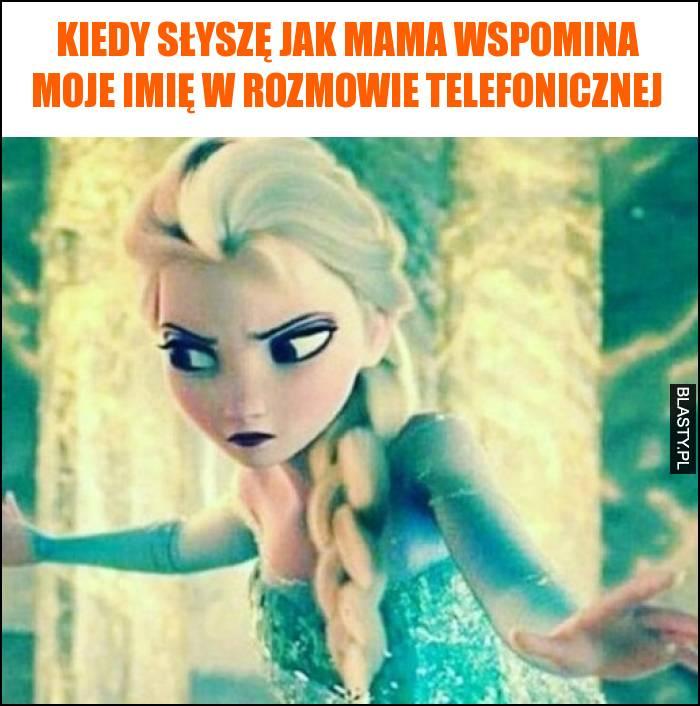 Kiedy słyszę jak mama wspomina moje imię w rozmowie telefonicznej