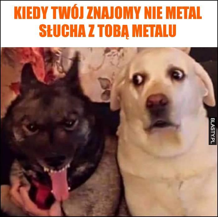 Kiedy Twój znajomy nie metal słucha z Tobą metalu